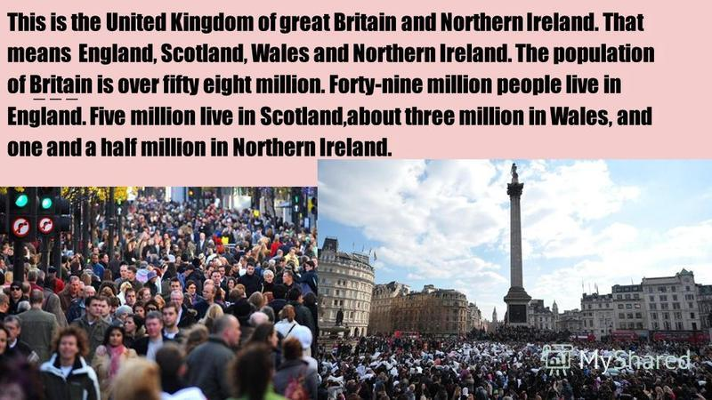 This is the United Kingdom of great Britain and Northern Ireland. That means England, Scotland, Wales and Northern Ireland. The population of Britain is over fifty eight million. Forty-nine million people live in England. Five million live in Scotlan