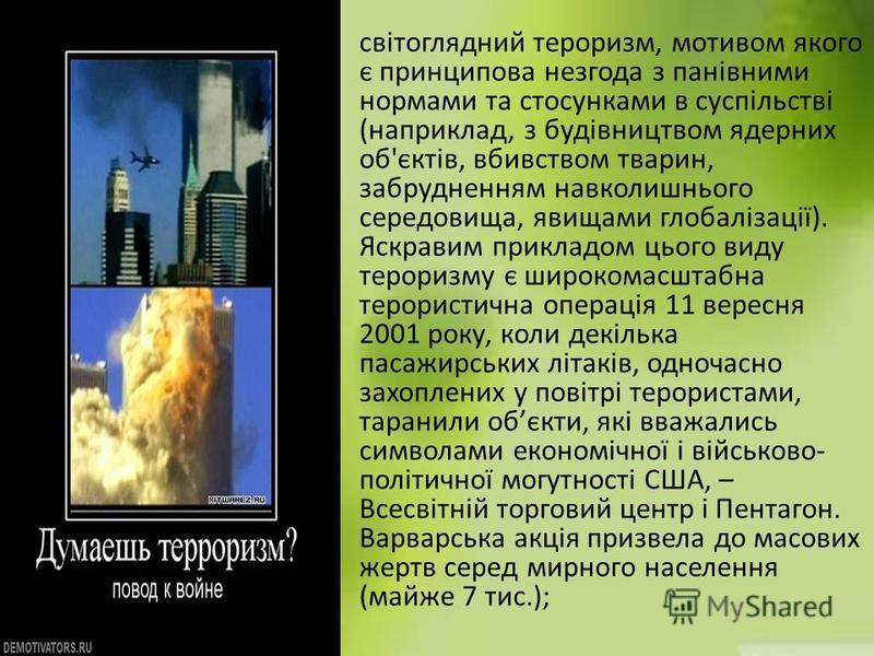 світоглядний тероризм, мотивом якого є принципова незгода з панівними нормами та стосунками в суспільстві (наприклад, з будівництвом ядерних об'єктів, вбивством тварин, забрудненням навколишнього середовища, явищами глобалізації). Яскравим прикладом