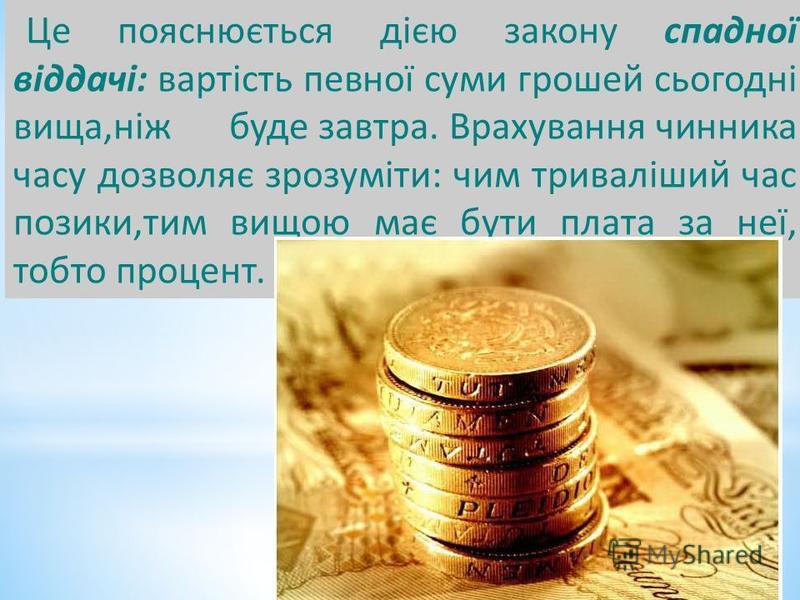 Це пояснюється дією закону спадної віддачі: вартість певної суми грошей сьогодні вища,ніж буде завтра. Врахування чинника часу дозволяє зрозуміти: чим триваліший час позики,тим вищою має бути плата за неї, тобто процент.