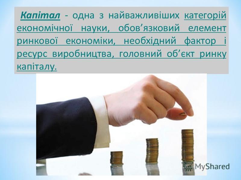 Капітал - одна з найважливіших категорій економічної науки, обовязковий елемент ринкової економіки, необхідний фактор і ресурс виробництва, головний обєкт ринку капіталу.