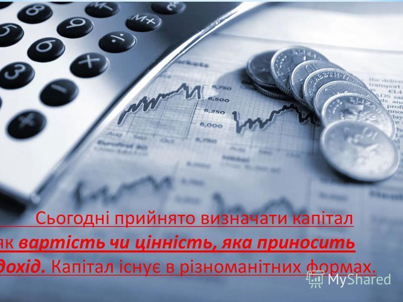 Сьогодні прийнято визначати капітал як вартість чи цінність, яка приносить дохід. Капітал існує в різноманітних формах.