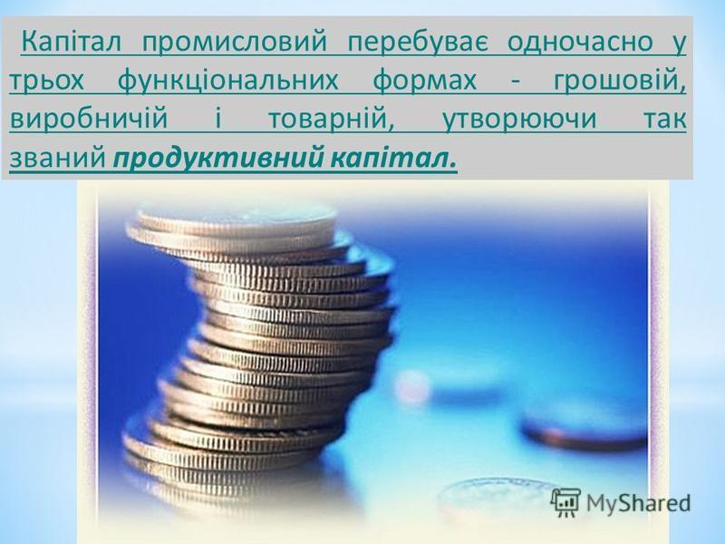 Капітал промисловий перебуває одночасно у трьох функціональних формах - грошовій, виробничій і товарній, утворюючи так званий продуктивний капітал.