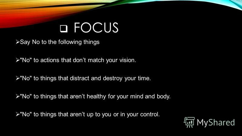 FOCUS Say No to the following things No to actions that dont match your vision. No to things that distract and destroy your time. No to things that arent healthy for your mind and body. No to things that arent up to you or in your control.