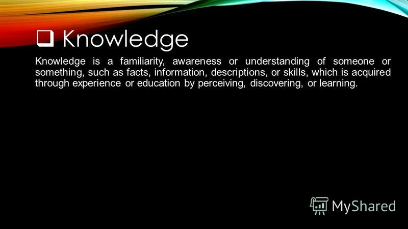 Knowledge Knowledge is a familiarity, awareness or understanding of someone or something, such as facts, information, descriptions, or skills, which is acquired through experience or education by perceiving, discovering, or learning.