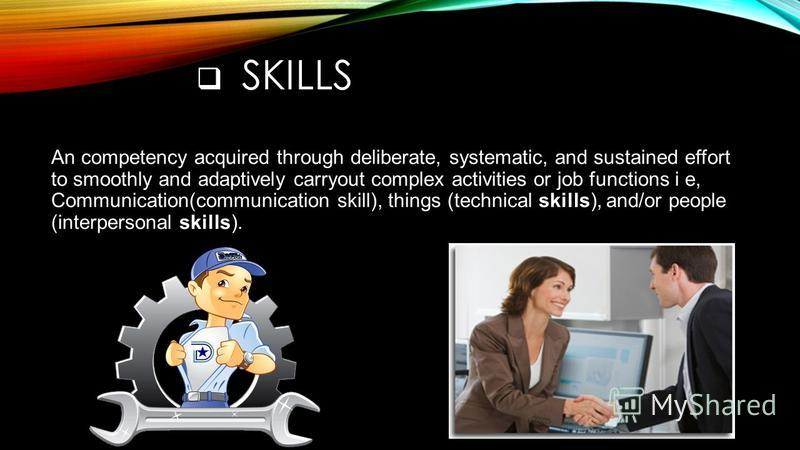 SKILLS An competency acquired through deliberate, systematic, and sustained effort to smoothly and adaptively carryout complex activities or job functions i e, Communication(communication skill), things (technical skills), and/or people (interpersona