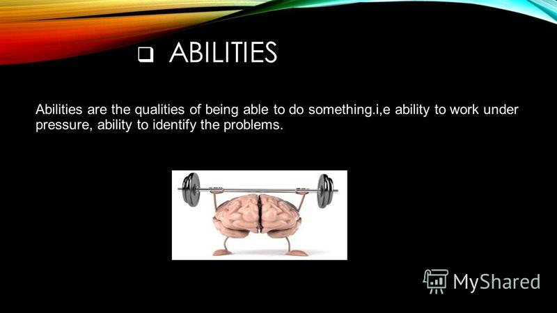 ABILITIES Abilities are the qualities of being able to do something.i,e ability to work under pressure, ability to identify the problems.