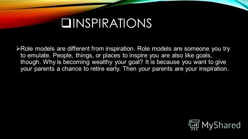 INSPIRATIONS Role models are different from inspiration. Role models are someone you try to emulate. People, things, or places to inspire you are also like goals, though. Why is becoming wealthy your goal? It is because you want to give your parents