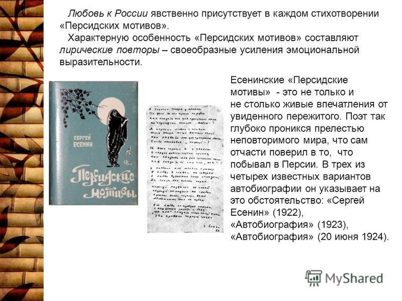 Любовь к России явственно присутствует в каждом стихотворении «Персидских мотивов». Характерную особенность «Персидских мотивов» составляют лирические повторы – своеобразные усиления эмоциональной выразительности. Есенинские «Персидские мотивы» - это