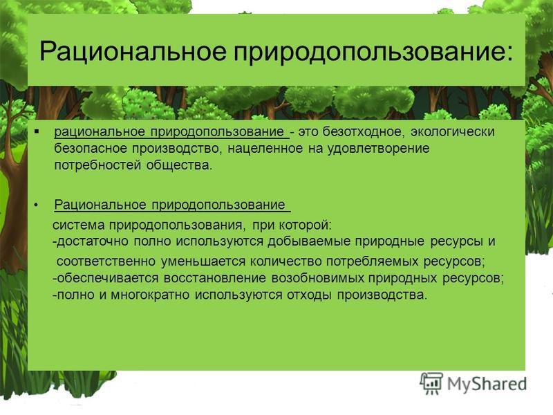 Рациональное природопользование: рациональное природопользование - это безотходное, экологически безопасное производство, нацеленное на удовлетворение потребностей общества. Рациональное природопользование система природопользования, при которой: -до
