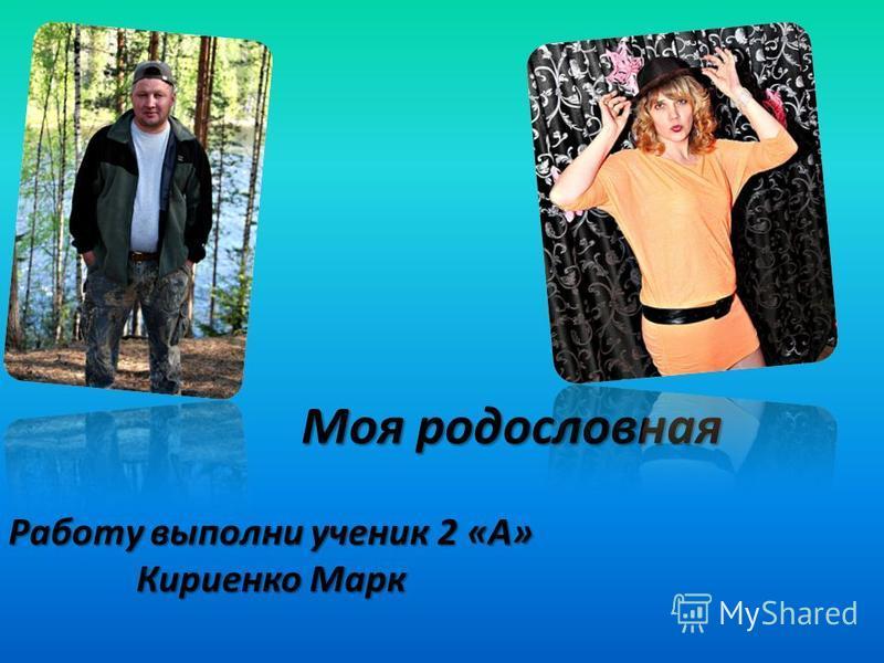 Моя родословная Работу выполни ученик 2 «А» Кириенко Марк