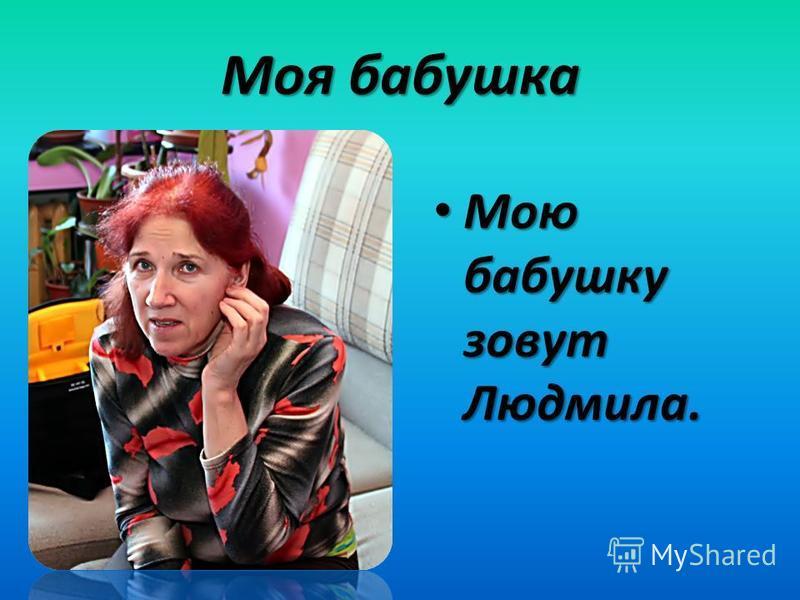 Моя бабушка Мою бабушку зовут Людмила. Мою бабушку зовут Людмила.