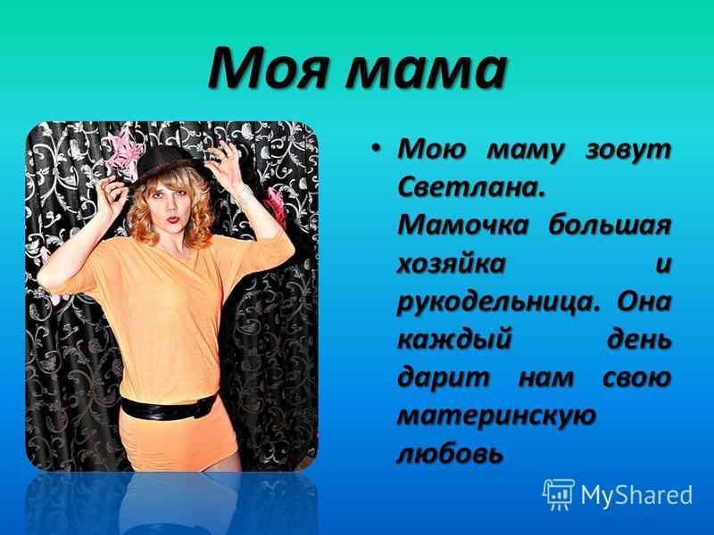 Моя мама Мою маму зовут Светлана. Мамочка большая хозяйка и рукодельница. Она каждый день дарит нам свою материнскую любовь Мою маму зовут Светлана. Мамочка большая хозяйка и рукодельница. Она каждый день дарит нам свою материнскую любовь