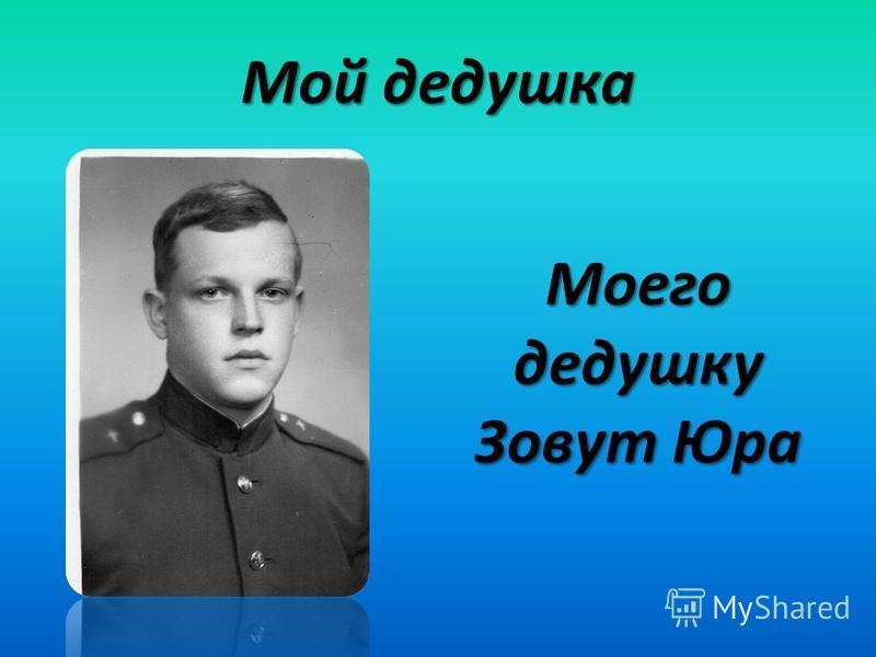 Мой дедушка Моего дедушку Зовут Юра