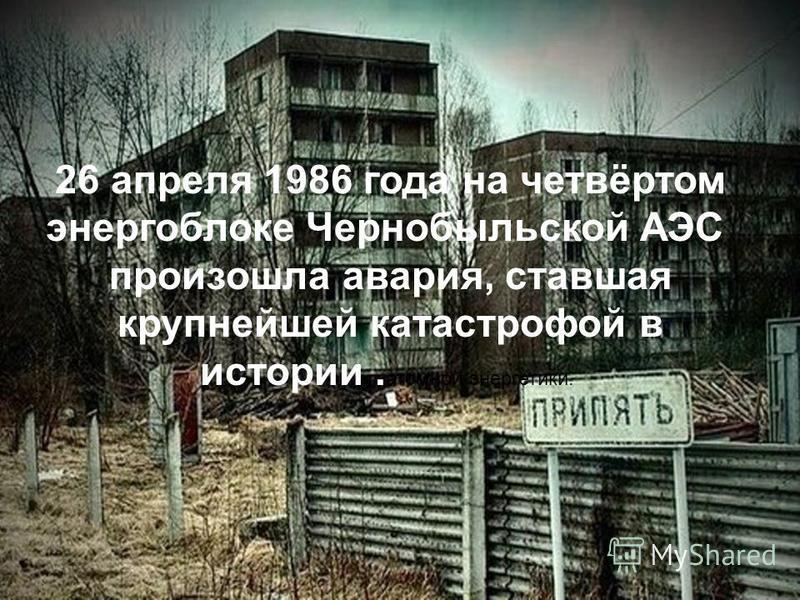 26 апреля 1986 года на четвёртом энергоблоке Чернобыльской АЭС произошла авария, ставшая крупнейшей катастрофой в истории. атомной энергетики.