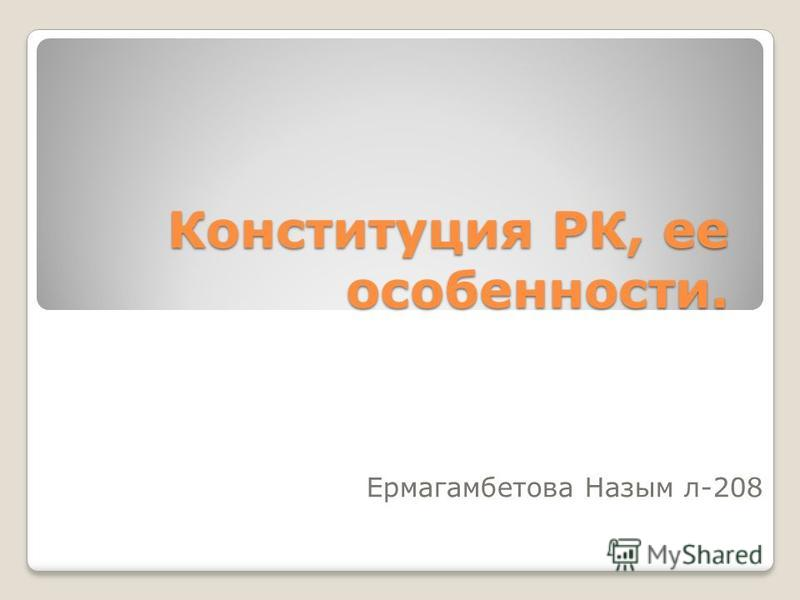 Конституция РК, ее особенности. Ермагамбетова Назым л-208