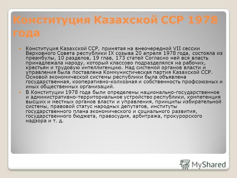 Конституция Казахской ССР 1978 года Конституция Казахской ССР, принятая на внеочередной VII сессии Верховного Совета республики IX созыва 20 апреля 1978 года, состояла из преамбулы, 10 разделов, 19 глав, 173 статей Согласно ней вся власть принадлежал