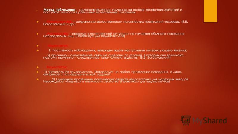 Метод наблюдения – целенаправленное изучение на основе восприятия действий и поступков личности в различных естественных ситуациях. Преимущество – сохранение естественности психических проявлений человека. (В.В. Богословский и др.) Достоинство – пров