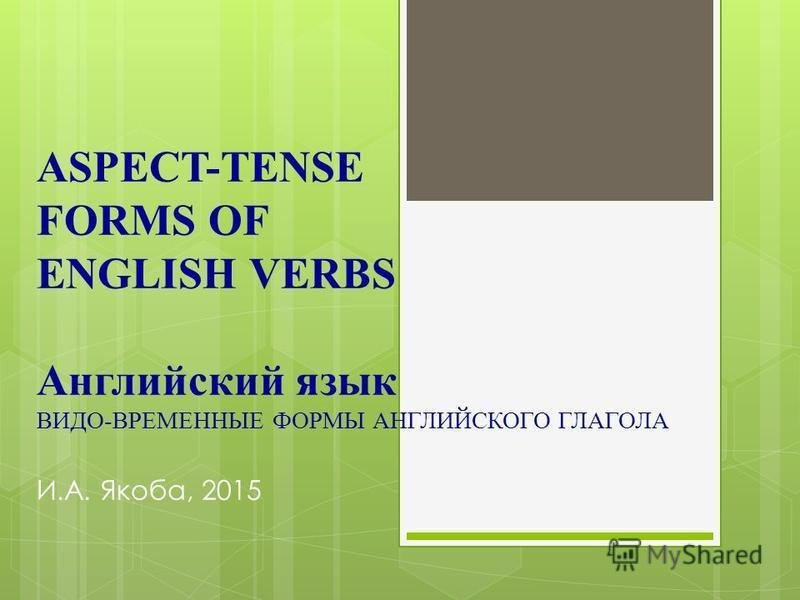 ASPECT-TENSE FORMS OF ENGLISH VERBS Английский язык ВИДО-ВРЕМЕННЫЕ ФОРМЫ АНГЛИЙСКОГО ГЛАГОЛА И.А. Якоба, 2015