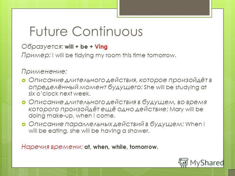 Future Continuous Образуется: will + be + Ving Пример: I will be tidying my room this time tomorrow. Применение: Описание длительного действия, которое произойдёт в определённый момент будущего: She will be studying at six oclock next week. Описание