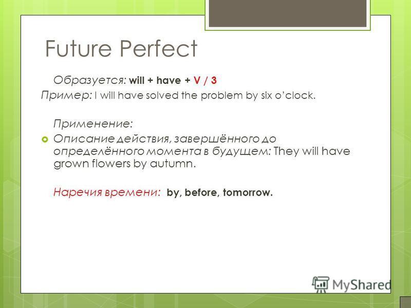 Образуется: will + have + V / 3 Пример: I will have solved the problem by six oclock. Применение: Описание действия, завершённого до определённого момента в будущем: They will have grown flowers by autumn. Наречия времени: by, before, tomorrow. Futur