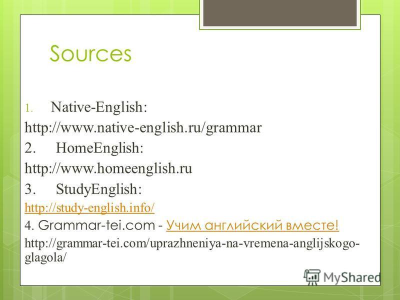 Sources 1. Native-English: http://www.native-english.ru/grammar 2. НomeEnglish: http://www.homeenglish.ru 3. StudyEnglish: http://study-english.info/ 4. Grammar-tei.com - Учим английский вместе!Учим английский вместе! http://grammar-tei.com/uprazhnen