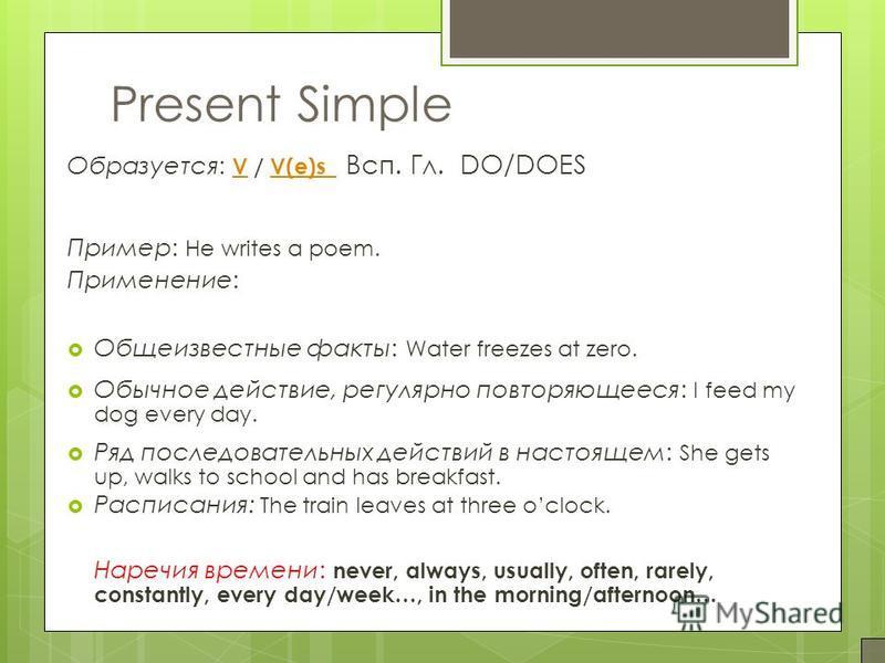 Present Simple Образуется: V / V(e)s Всп. Гл. DO/DOES VV(e)s Пример: He writes a poem. Применение: Общеизвестные факты: Water freezes at zero. Обычное действие, регулярно повторяющееся: I feed my dog every day. Ряд последовательных действий в настоящ