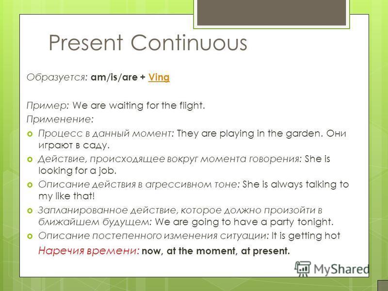 Present Continuous Образуется: am/is/are + VingVing Пример: We are waiting for the flight. Применение: Процесс в данный момент: They are playing in the garden. Они играют в саду. Действие, происходящее вокруг момента говорения: She is looking for a j