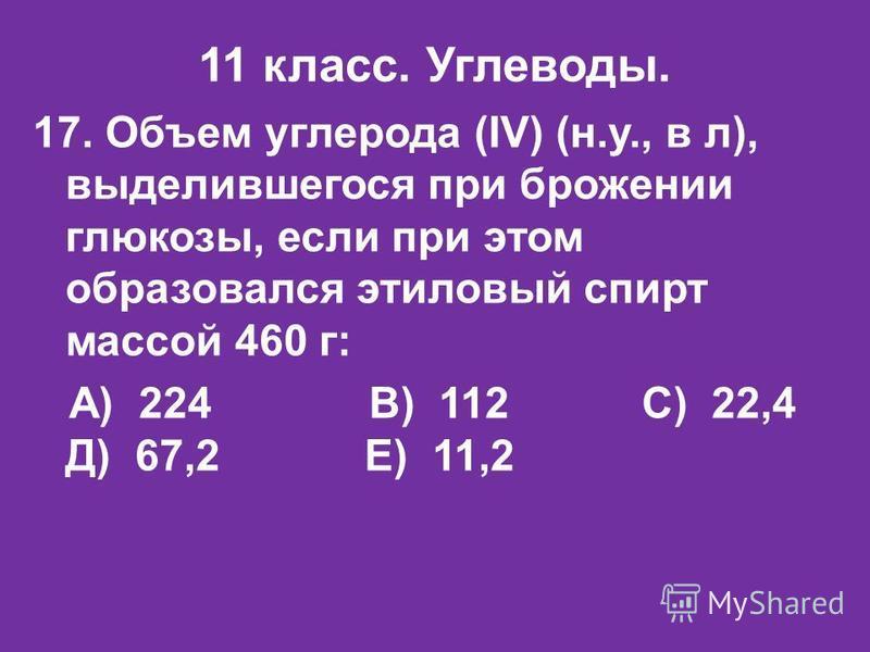 11 класс. Углеводы. 17. Объем углерода (IV) (н.у., в л), выделившегося при брожении глюкозы, если при этом образовался этиловый спирт массой 460 г: А) 224 В) 112 С) 22,4 Д) 67,2 Е) 11,2