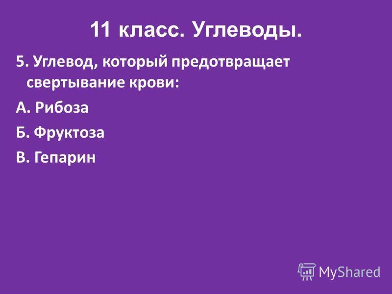 11 класс. Углеводы. 5. Углевод, который предотвращает свертывание крови: А. Рибоза Б. Фруктоза В. Гепарин