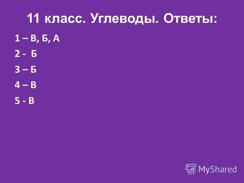 11 класс. Углеводы. Ответы: 1 – В, Б, А 2 - Б 3 – Б 4 – В 5 - В