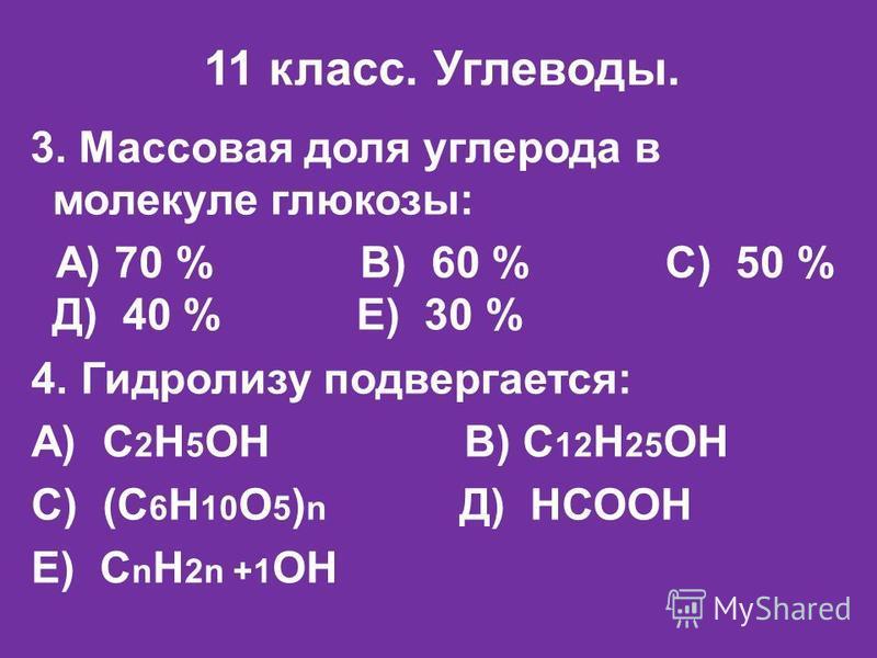 11 класс. Углеводы. 3. Массовая доля углерода в молекуле глюкозы: А) 70 % В) 60 % С) 50 % Д) 40 % Е) 30 % 4. Гидролизу подвергается: А) С 2 Н 5 ОН В) С 12 Н 25 ОН С) (С 6 Н 10 О 5 ) n Д) НСООН Е) С n H 2n +1 OH