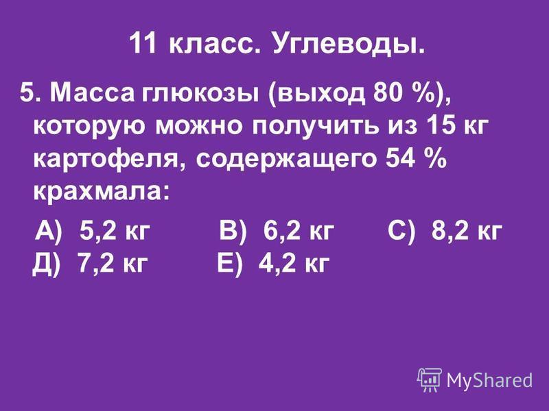 11 класс. Углеводы. 5. Масса глюкозы (выход 80 %), которую можно получить из 15 кг картофеля, содержащего 54 % крахмала: А) 5,2 кг В) 6,2 кг С) 8,2 кг Д) 7,2 кг Е) 4,2 кг