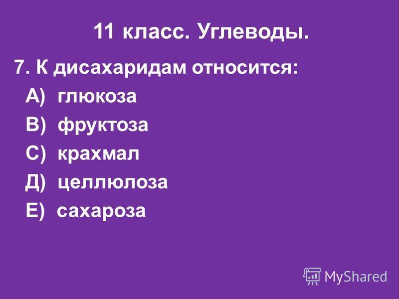 11 класс. Углеводы. 7. К дисахаридам относится: А) глюкоза В) фруктоза С) крахмал Д) целлюлоза Е) сахароза
