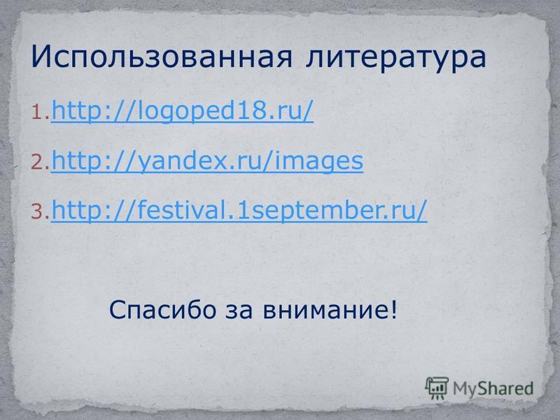 Использованная литература 1. http://logoped18.ru/ http://logoped18.ru/ 2. http://yandex.ru/images http://yandex.ru/images 3. http://festival.1september.ru/ http://festival.1september.ru/ Спасибо за внимание!