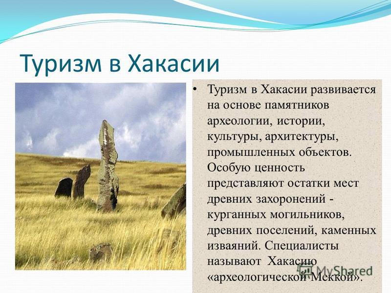Туризм в Хакасии Туризм в Хакасии развивается на основе памятников археологии, истории, культуры, архитектуры, промышленных объектов. Особую ценность представляют остатки мест древних захоронений - курганных могильников, древних поселений, каменных и