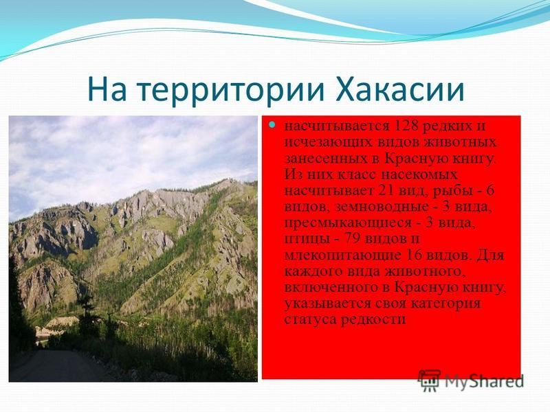 На территории Хакасии насчитывается 128 редких и исчезающих видов животных занесенных в Красную книгу. Из них класс насекомых насчитывает 21 вид, рыбы - 6 видов, земноводные - 3 вида, пресмыкающиеся - 3 вида, птицы - 79 видов и млекопитающие 16 видов