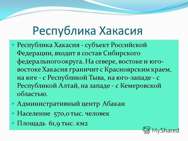 Республика Хакасия Республика Хакасия - субъект Российской Федерации, входит в состав Сибирского федерального округа. На севере, востоке и юго- востоке Хакасия граничит с Красноярским краем, на юге - с Республикой Тыва, на юго-западе - с Республикой