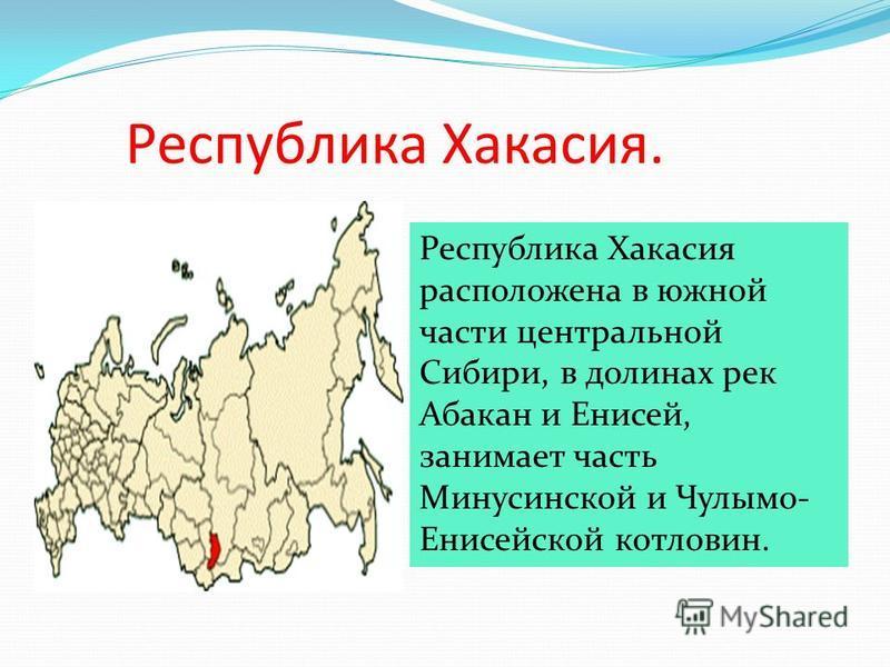 Республика Хакасия. Республика Хакасия расположена в южной части центральной Сибири, в долинах рек Абакан и Енисей, занимает часть Минусинской и Чулымо- Енисейской котловин.