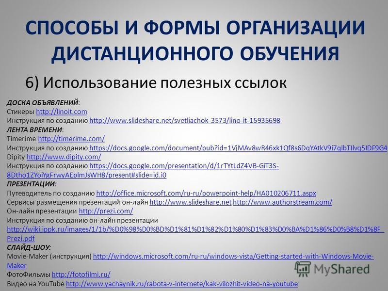 СПОСОБЫ И ФОРМЫ ОРГАНИЗАЦИИ ДИСТАНЦИОННОГО ОБУЧЕНИЯ 6) Использование полезных ссылок ДОСКА ОБЪЯВЛЕНИЙ: Стикеры http://linoit.comhttp://linoit.com Инструкция по созданию http://www.slideshare.net/svetliachok-3573/lino-it-15935698http://www.slideshare.