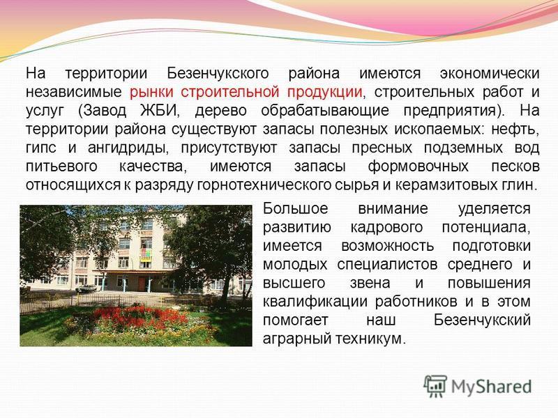 На территории Безенчукского района имеются экономически независимые рынки строительной продукции, строительных работ и услуг (Завод ЖБИ, дерево обрабатывающие предприятия). На территории района существуют запасы полезных ископаемых: нефть, гипс и анг