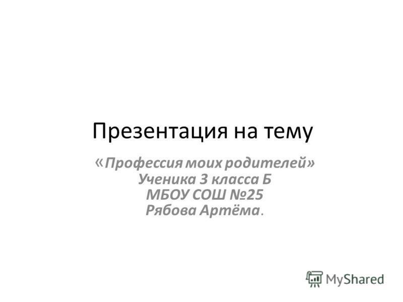 Презентация на тему « Профессия моих родителей» Ученика 3 класса Б МБОУ СОШ 25 Рябова Артёма.