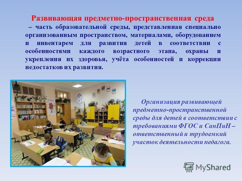 Развивающая предметно-пространственная среда – часть образовательной среды, представленная специально организованным пространством, материалами, оборудованием и инвентарем для развития детей в соответствии с особенностями каждого возрастного этапа, о
