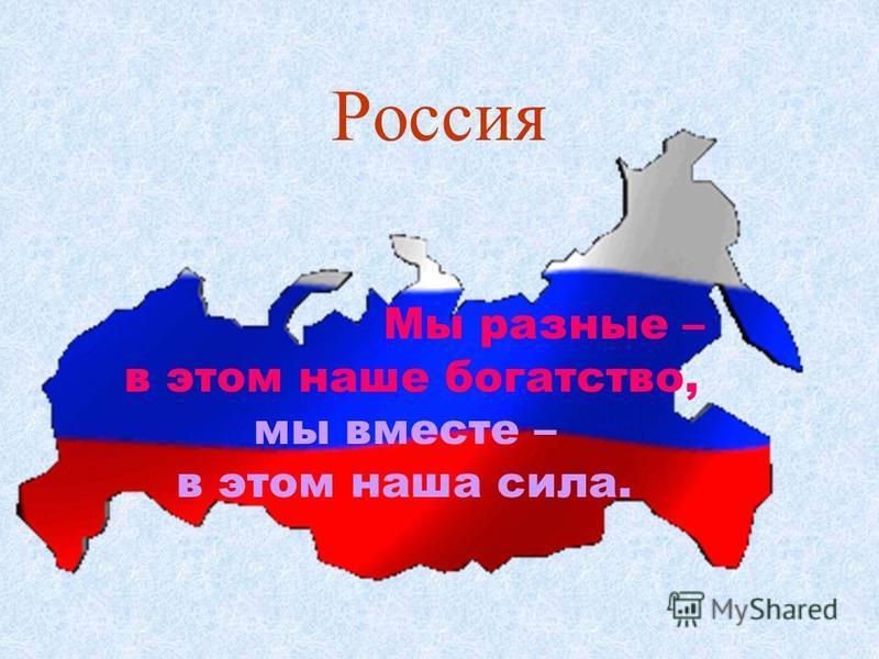 Россия Мы разные – в этом наше богатство, мы вместе – в этом наша сила.