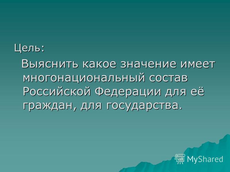 Цель: Выяснить какое значение имеет многонациональный состав Российской Федерации для её граждан, для государства. Выяснить какое значение имеет многонациональный состав Российской Федерации для её граждан, для государства.