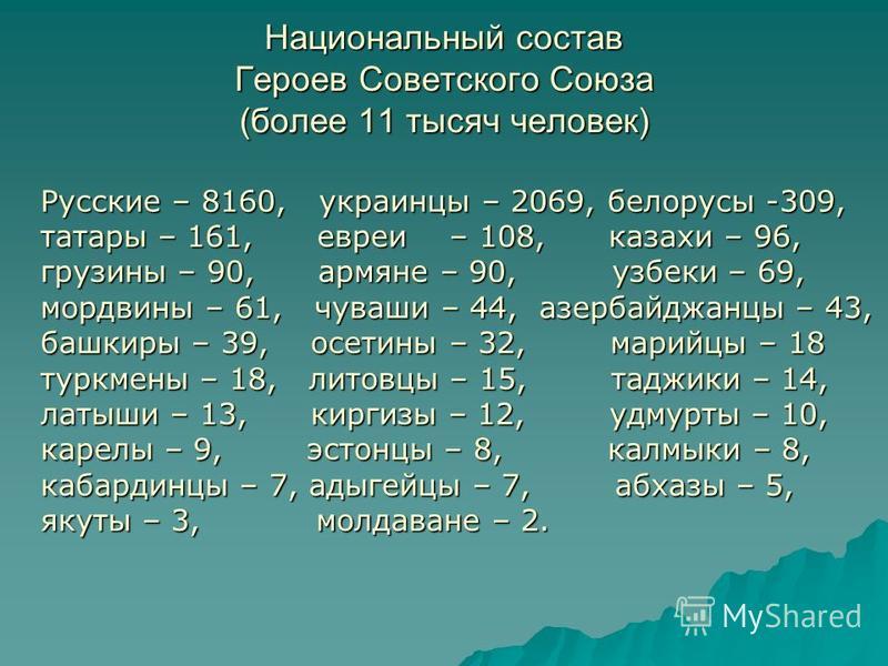 Национальный состав Героев Советского Союза (более 11 тысяч человек) Русские – 8160, украинцы – 2069, белорусы -309, татары – 161, евреи – 108, казахи – 96, грузины – 90, армяне – 90, узбеки – 69, мордвины – 61, чуваши – 44, азербайджанцы – 43, башки