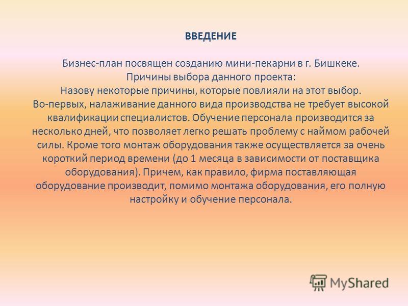ВВЕДЕНИЕ Бизнес-план посвящен созданию мини-пекарни в г. Бишкеке. Причины выбора данного проекта: Назову некоторые причины, которые повлияли на этот выбор. Во-первых, налаживание данного вида производства не требует высокой квалификации специалистов.