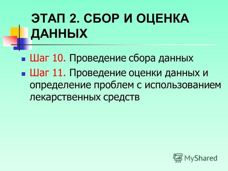 ЭТАП 2. СБОР И ОЦЕНКА ДАННЫХ Шаг 10. Проведение сбора данных Шаг 11. Проведение оценки данных и определение проблем с использованием лекарственных средств