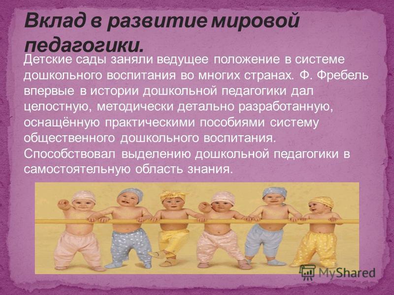 Детские сады заняли ведущее положение в системе дошкольного воспитания во многих странах. Ф. Фребель впервые в истории дошкольной педагогики дал целостную, методически детально разработанную, оснащённую практическими пособиями систему общественного д
