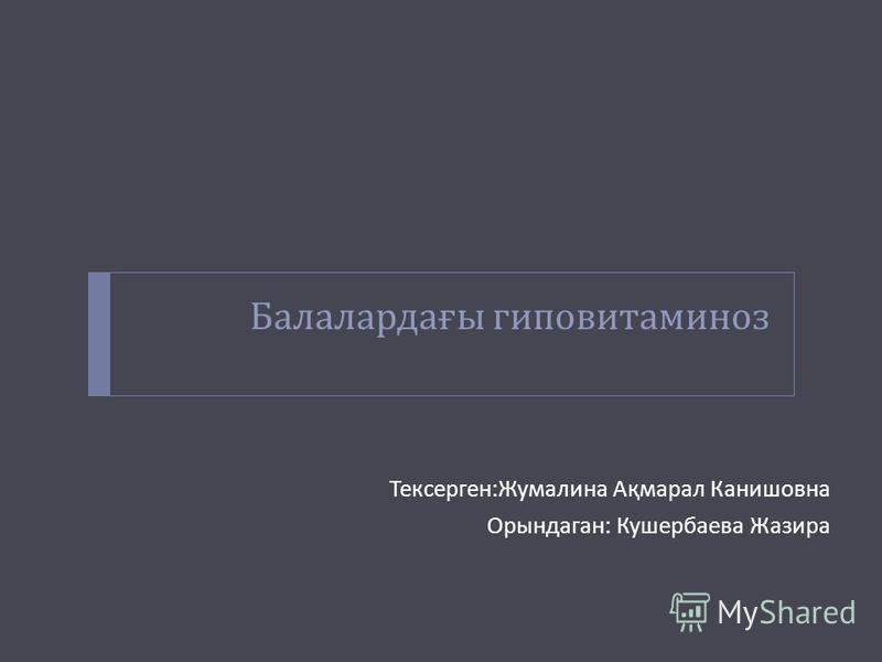 Балалардағы гиповитаминоз Тексерген : Жумалина Ақмарал Канишовна Орындаган : Кушербаева Жазира