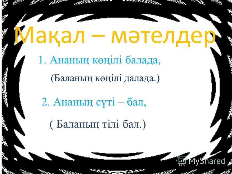 Мақал – мәтелдер 1. Ананың көңілі балада, (Баланың көңілі далада.) 2. Ананың сүті – бал, ( Баланың тілі бал.)